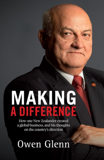 Making a Difference - How One New Zealander Created a Global Business, and His Thoughts on the Country's Direction ebook by Owen Glenn