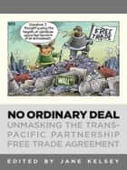 No Ordinary Deal - Unmasking the Trans-Pacific Partnership Free Trade Agreement ebook by Jane Kelsey