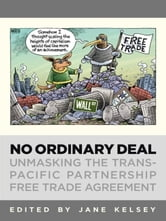 No Ordinary Deal - Unmasking the Trans-Pacific Partnership Free Trade Agreement ebook by
