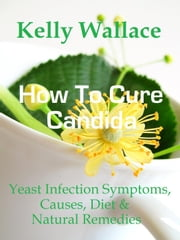 How To Cure Candida - Yeast Infection Causes, Symptoms, Diet & Natural Remedies ebook by Kelly Wallace