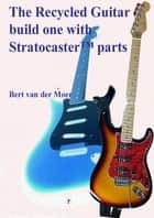 The Recycled Guitar : Build One With Stratocaster Parts ebook by Bert Van Der Moer