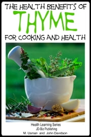 Health Benefits of Thyme For Cooking and Health ebook by M Usman,John Davidson