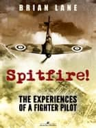 Spitfire!: The Experiences of a Battle of Britain Fighter Pilot ebook by Brian Lane