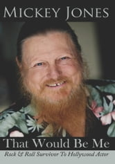 That Would Be Me - Rock & Roll Survivor To Hollywood Actor ebook by Mickey Jones