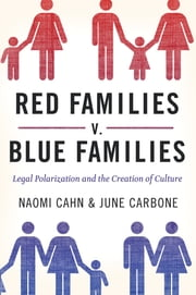 Red Families v. Blue Families - Legal Polarization and the Creation of Culture ebook by Naomi Cahn,June Carbone