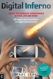 Digital Inferno - Using technology consciously in your life and work, 101 ways to survive and thrive in a hyperconnected world ebook by Paul Levy