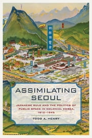 Assimilating Seoul - Japanese Rule and the Politics of Public Space in Colonial Korea, 1910–1945 ebook by Todd A. Henry