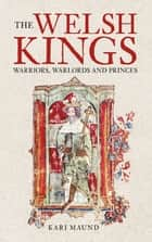 Welsh Kings - Warriors, Warlords, and Princes ebook by Kari Maund