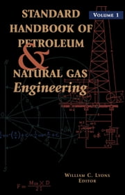 Standard Handbook of Petroleum and Natural Gas Engineering: Volume 1 ebook by Lyons, William C.