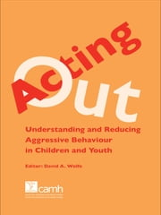 Acting Out - Understanding and Reducing Aggressive Behaviour in Children and Youth ebook by David A. Wolfe, PhD, ABPP