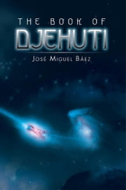 THE BOOK OF DJEHUTI ebook by José Miguel Báez