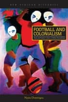 Football and Colonialism - Body and Popular Culture in Urban Mozambique ebook by Nuno Domingos, Harry G. West