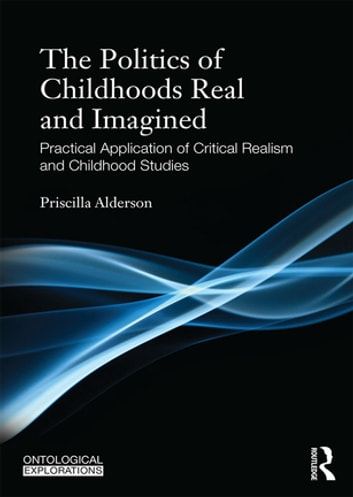 The Politics of Childhoods Real and Imagined - Practical Application of Critical Realism and Childhood Studies ebook by Priscilla Alderson