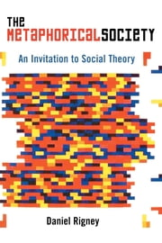 The Metaphorical Society - An Invitation to Social Theory ebook by Daniel Rigney