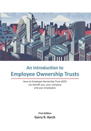 An Introduction to Employee Ownership Trusts - How an Employee Ownership Trust (EOT) can benefit you, your company and your employees ebook by Garry Karch