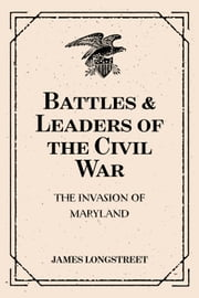 Battles & Leaders of the Civil War: The Invasion of Maryland ebook by James Longstreet