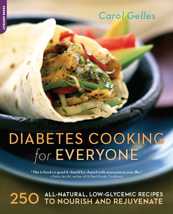 The Diabetes Cooking for Everyone - 250 All-Natural, Low-Glycemic Recipes to Nourish and Rejuvenate ebook by Carol Gelles