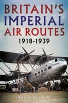 Britain's Imperial Air Routes 1918-1939 ebook by Robin Higham