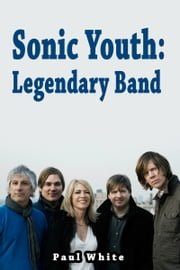 Sonic Youth: Legendary Band ebook by Paul White