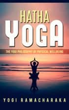 Hatha Yoga - The Yogi Philosophy of Physical Wellbeing ebook by Yogi Ramacharaka