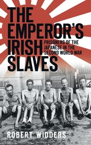 The Emperor's Irish Slaves - Prisoners of the Japanese During the Second World War ebook by Robert Widders