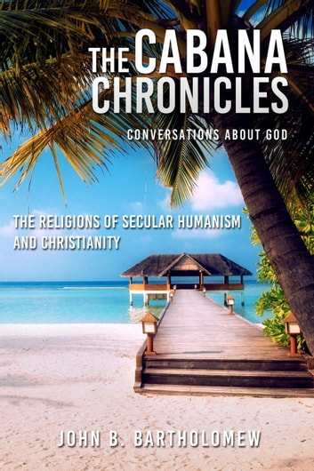 The Cabana Chronicles Conversations About God The Religions of Secular Humanism and Christianity ebook by John B. Bartholomew