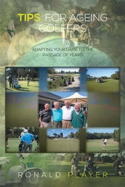 Tips for Ageing Golfers - (Adapting your game to the passage of years) ebook by Ronald Player