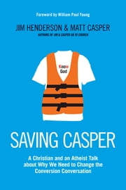 Saving Casper - A Christian and an Atheist Talk about Why We Need to Change the Conversion Conversation ebook by Jim Henderson,Matt Casper,William Paul Young