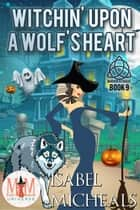 Witchin' Upon a Wolf's Heart: Magic and Mayhem Universe - Magick and Chaos, #9 ebook by