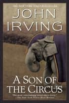 A Son of the Circus - A Novel ebook by John Irving