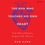 The Man Who Touched His Own Heart - True Tales of Science, Surgery, and Mystery audiobook by Rob Dunn