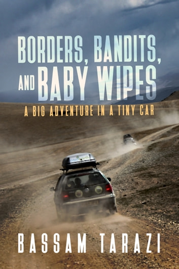 Borders, Bandits, and Baby Wipes - A Big Adventure in a Tiny Car ebook by Bassam Tarazi