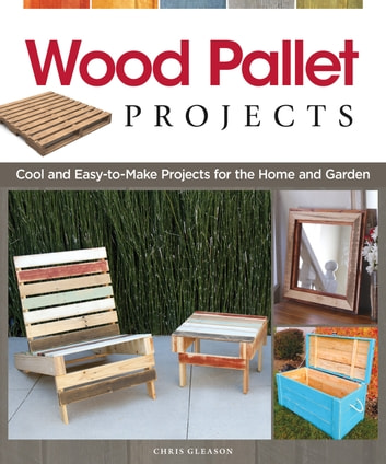 Wood Pallet Projects: Cool and Easy-to-Make Projects for the Home and Garden ebook by Chris Gleason