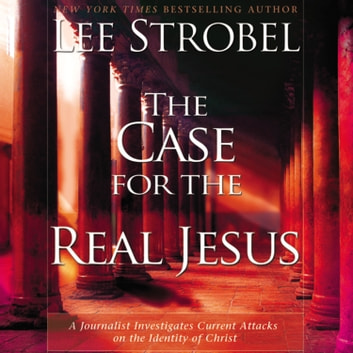 The Case for the Real Jesus - A Journalist Investigates Current Attacks on the Identity of Christ audiobook by Lee Strobel