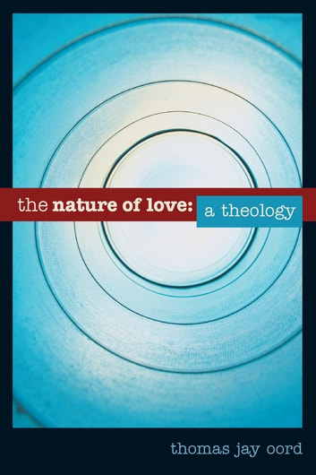 The Nature of Love - A Theology ebook by Dr. Thomas Oord