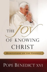 The Joy of Knowing Christ: Meditations on the Gospels ebook by Pope Benedict XVI