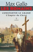 Les Romains - Constantin le grand, L'Empire du Christ - Constantin le Grand L'Empire du Christ ebook by Max Gallo