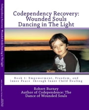 Codependency Recovery: Wounded Souls Dancing in The Light - Book 1 Empowerment, Freedom, and Inner Peace through Inner Child Healing (aka A Formula for Spiritual Integration and Emotional Balance) ebook by Robert Burney
