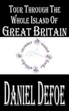Tour Through The Whole Island of Great Britain (Annotated) ebook by Daniel Defoe
