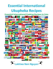Essential International Ukupheka Recipes - Essential International Cooking Recipes In Zulu ebook by Nam Nguyen
