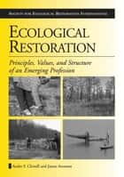 Ecological Restoration - Principles, Values, and Structure of an Emerging Profession ebook by James Aronson, Andre F. Clewell