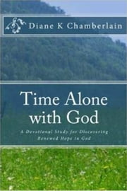Time Alone With God:A Devotional Study for Discovering Renewed Hope in God ebook by Diane K Chamberlain
