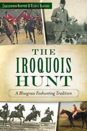 The Iroquois Hunt - A Bluegrass Foxhunting Tradition ebook by Christopher Oakford,Glenye Cain Oakford