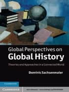 Global Perspectives on Global History - Theories and Approaches in a Connected World ebook by Dominic Sachsenmaier