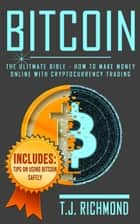 Bitcoin: The Ultimate Bible - How To Make Money Online With Cryptocurrency Trading ebook by T.J. Richmond