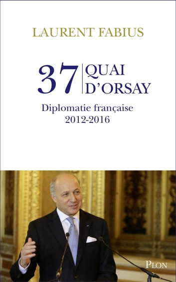 37, quai d'Orsay. Diplomatie française 2012-2016 eBook by Laurent FABIUS