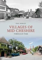 Villages of Mid-Cheshire Through Time ebook by Paul Hurley