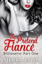 The Pretend Fiancé - Billionaire - Part 1 - Troubled Heart of the Billionaire, #1 ebook by Sierra Rose