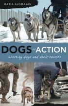 Dogs in Action - Working Dogs and Their Stories ebook by Alomajan, Maria