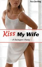Kiss My Wife: A Swingers Story ebook by Ava Sterling